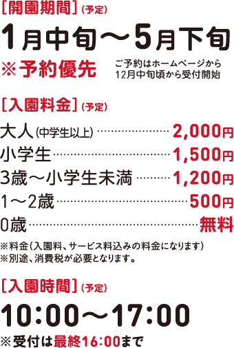 [開園期間](予定)1月9日(土)〜5月下旬※予約優先(ご予約はホームページから12月中旬頃から受付開始) [入園料金](予定)中学生以上1,800〜2,000円 小学生以上1,400円 3~5歳1,100円 1~2歳500円 0歳無料 ※料金(入園料、サービス料込みの料金になります) ※別途、消費税が必要となります。 [入園時間](予定)9:00〜17:00 ※受付は最終16:00まで